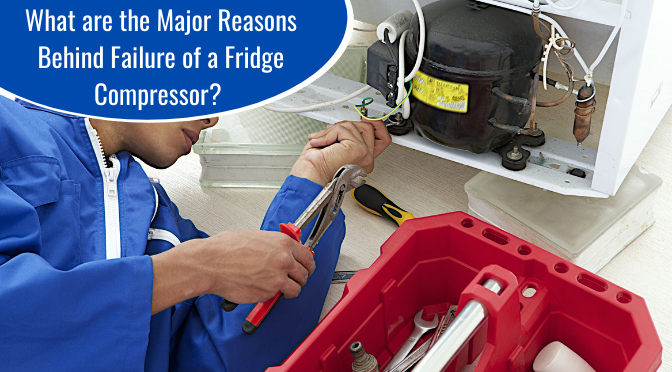What are the Major Reasons Behind Failure of a Fridge Compressor?